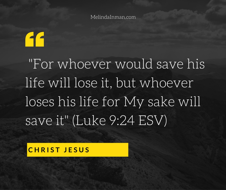 -For whoever would save his life will lose it, but whoever loses his life for my sake will save it- (Luke 9-24 ESV)