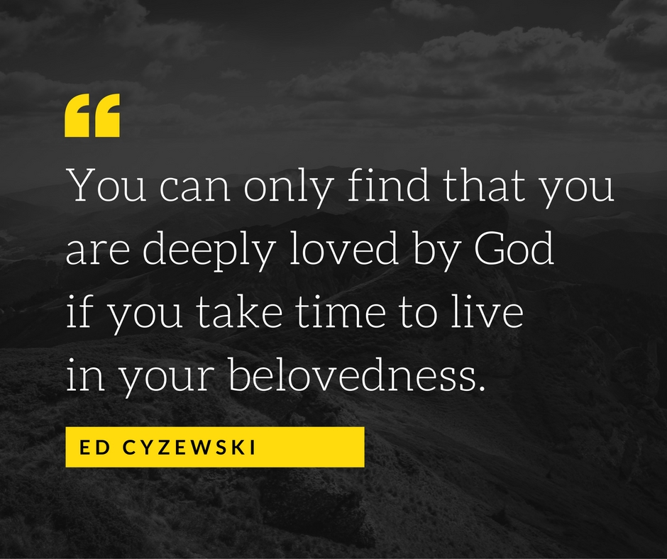 You can only find that you are deeply loved by God if you take time to live in your belovedness.